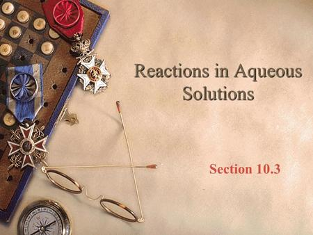 Reactions in Aqueous Solutions Section 10.3. Objectives  Describe aqueous solutions  Write complete ionic and net ionic equations for chemical reactions.