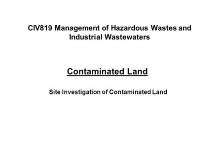 Contaminated Land Site Investigation of Contaminated Land CIV819 Management of Hazardous Wastes and Industrial Wastewaters.