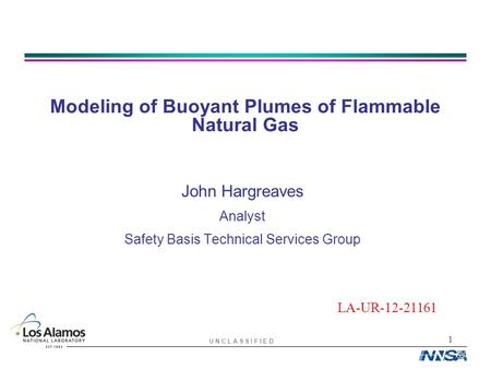 1 U N C L A S S I F I E D Modeling of Buoyant Plumes of Flammable Natural Gas John Hargreaves Analyst Safety Basis Technical Services Group LA-UR-12-21161.