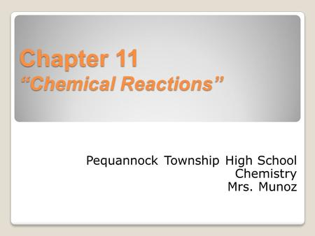 "Chapter 11 ""Chemical Reactions"" Pequannock Township High School Chemistry Mrs. Munoz."