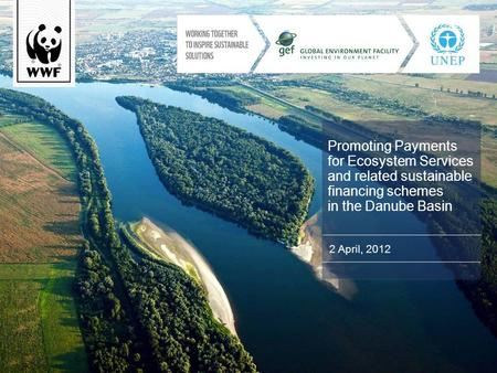 Promoting Payments for Ecosystem Services and related sustainable financing schemes in the Danube Basin 2 April, 2012.