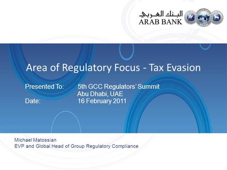 Area of Regulatory Focus - Tax Evasion Presented To: 5th GCC Regulators' Summit Abu Dhabi, UAE Date: 16 February 2011 Michael Matossian EVP and Global.