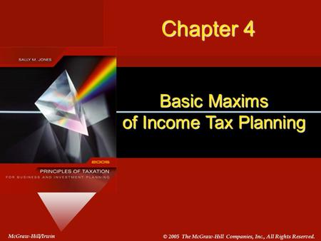 #4-1 McGraw-Hill/Irwin © 2005 The McGraw-Hill Companies, Inc., All Rights Reserved. Basic Maxims of Income Tax Planning McGraw-Hill/Irwin © 2005 The McGraw-Hill.