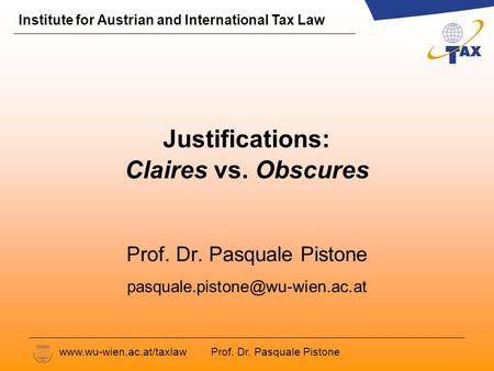Prof. Dr. Pasquale Pistone Institute for Austrian and International Tax Law www.wu-wien.ac.at/taxlaw Justifications: Claires vs. Obscures Prof. Dr. Pasquale.