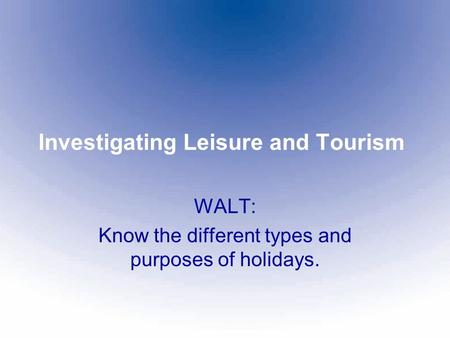 Investigating Leisure and Tourism WALT: Know the different types and purposes of holidays.