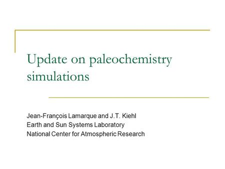 Update on paleochemistry simulations Jean-François Lamarque and J.T. Kiehl Earth and Sun Systems Laboratory National Center for Atmospheric Research.