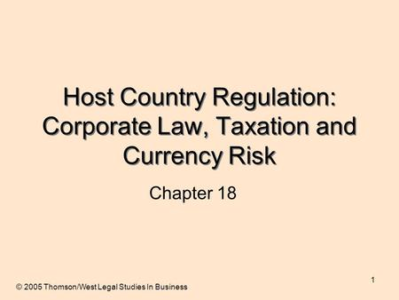 1 Host Country Regulation: Corporate Law, Taxation and Currency Risk Chapter 18 © 2005 Thomson/West Legal Studies In Business.