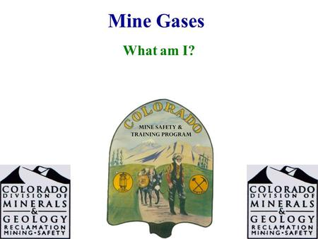 Mine Gases What am I?. 2 What Am I? I am found in high places. I am odorless I am tasteless I am colorless I am extremely explosive I have a SG of 0.0695.