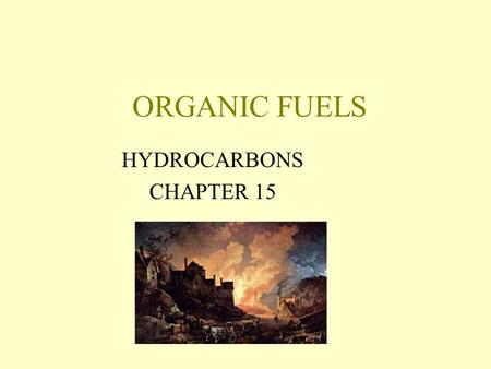 ORGANIC FUELS HYDROCARBONS CHAPTER 15. The Need for Energy Energy Basics: Energy can not be created or destroyed. Energy can change from one form to another.