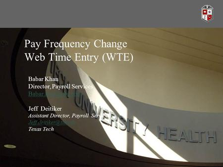 Pay Frequency Change Web Time Entry (WTE) Babar Khan Director, Payroll Services Jeff Deitiker Assistant Director, Payroll Services