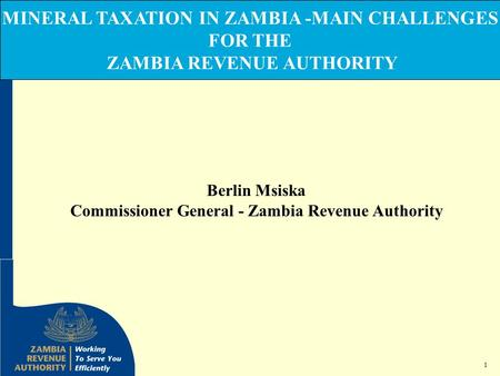 1 MINERAL TAXATION IN ZAMBIA -MAIN CHALLENGES FOR THE ZAMBIA REVENUE AUTHORITY Berlin Msiska Commissioner General - Zambia Revenue Authority.