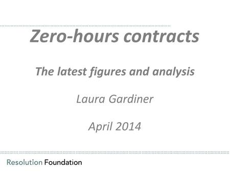 ………………………………………………………………………………………………………………………………………… Zero-hours contracts The latest figures and analysis Laura Gardiner April 2014 ……………………………………………………………………………………………………..