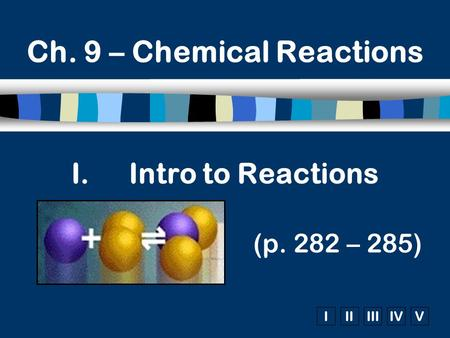 IIIIIIIVV I.Intro to Reactions (p. 282 – 285) Ch. 9 – Chemical Reactions.