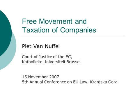 Free Movement and Taxation of Companies Piet Van Nuffel Court of Justice of the EC, Katholieke Universiteit Brussel 15 November 2007 5th Annual Conference.