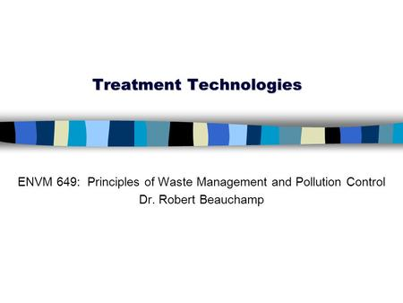 Treatment Technologies ENVM 649: Principles of Waste Management and Pollution Control Dr. Robert Beauchamp.