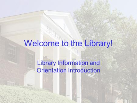 Welcome to the Library! Library Information and Orientation Introduction.