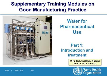 Water | Slide 1 of 25 2013 Water for Pharmaceutical Use Part 1: Introduction and treatment Supplementary Training Modules on Good Manufacturing Practice.