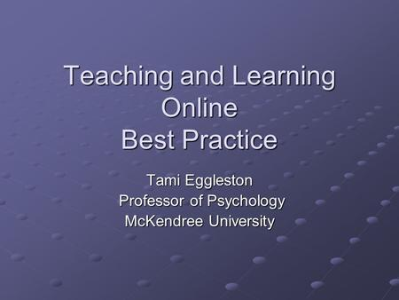 Teaching and Learning Online Best Practice Tami Eggleston Professor of Psychology Professor of Psychology McKendree University.