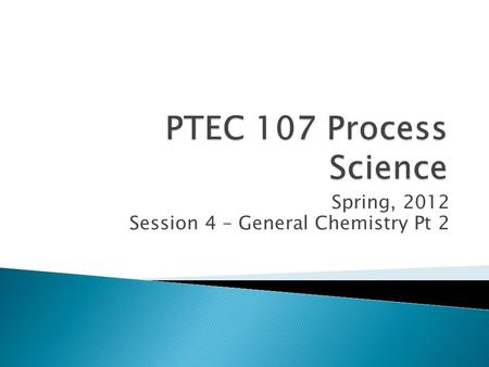 Spring, 2012 Session 4 – General Chemistry Pt 2.  Inorganic chemistry applications to process technology  Analytical methods.