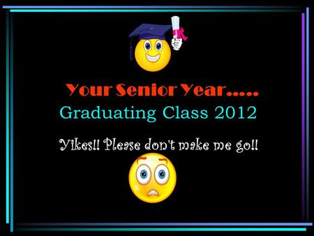 Your Senior Year….. Graduating Class 2012 Yikes!! Please don't make me go!!