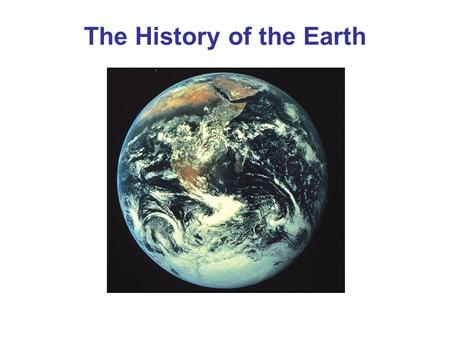 The History of the Earth. Origin of the Universe The universe began about 14.4 billion years ago The Big Bang Theory states that, in the beginning, the.