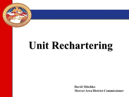 Unit Rechartering Unit Rechartering David Mitchko Mercer Area District Commissioner.
