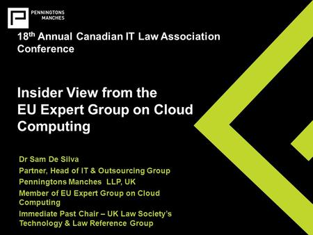 18 th Annual Canadian IT Law Association Conference Insider View from the EU Expert Group on Cloud Computing Dr Sam De Silva Partner, Head of IT & Outsourcing.
