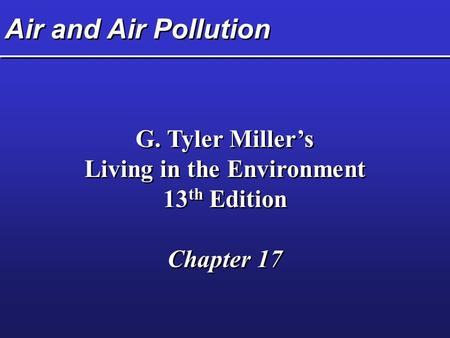 Air and Air Pollution G. Tyler Miller's Living in the Environment 13 th Edition Chapter 17 G. Tyler Miller's Living in the Environment 13 th Edition Chapter.