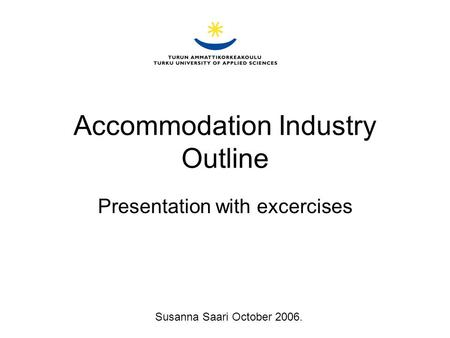 Accommodation Industry Outline Presentation with excercises Susanna Saari October 2006.