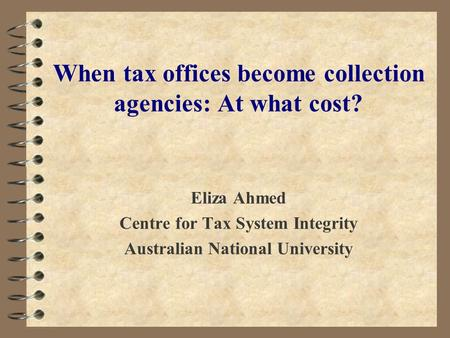 Eliza Ahmed Centre for Tax System Integrity Australian National University When tax offices become collection agencies: At what cost?