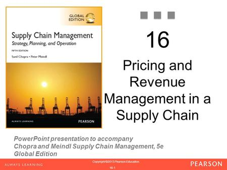 PowerPoint presentation to accompany Chopra and Meindl Supply Chain Management, 5e Global Edition 1-1 Copyright ©2013 Pearson Education. 1-1 Copyright.