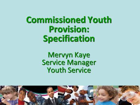 Commissioned Youth Provision: Specification Mervyn Kaye Service Manager Youth Service.