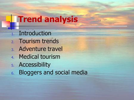 Trend analysis 1. Introduction 2. Tourism trends 3. Adventure travel 4. Medical tourism 5. Accessibility 6. Bloggers and social media.