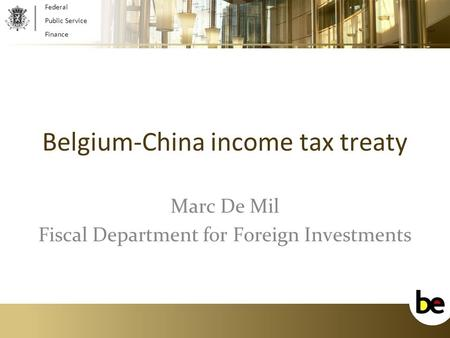 1 Belgium-China income tax treaty Marc De Mil Fiscal Department for Foreign Investments Federal Public Service Finance.