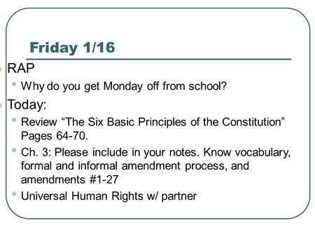 "Friday 1/16 RAP Why do you get Monday off from school? Today: Review ""The Six Basic Principles of the Constitution"" Pages 64-70. Ch. 3: Please include."