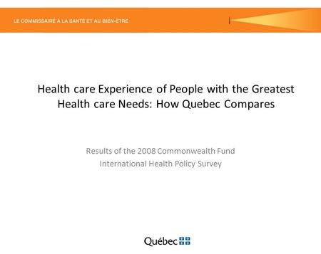 Health care Experience of People with the Greatest Health care Needs: How Quebec Compares Results of the 2008 Commonwealth Fund International Health Policy.