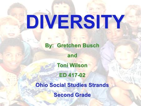 DIVERSITY By: Gretchen Busch and Toni Wilson ED 417-02 Ohio Social Studies Strands Second Grade.