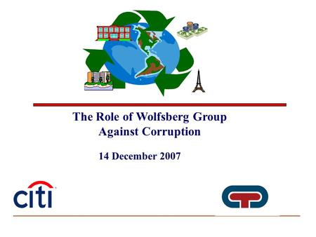 The Role of Wolfsberg Group Against Corruption 14 December 2007.
