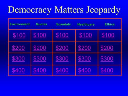 $200 $300 $400 Democracy Matters Jeopardy $200 $300 $400 $200 $300 $400 $200 $300 $400 $200 $300 $400 $100 QuotesEnvironment EthicsScandals Healthcare.