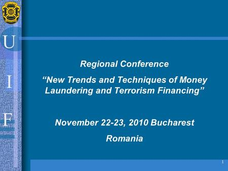 "U I F 1 Regional Conference ""New Trends and Techniques of Money Laundering and Terrorism Financing"" November 22-23, 2010 Bucharest Romania."