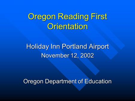 Oregon Reading First Orientation Holiday Inn Portland Airport November 12, 2002 Oregon Department of Education.