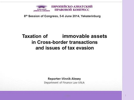 Слайд1 8 th Session of Congress, 5-6 June 2014, Yekaterinburg Taxation of immovable assets in Cross-border transactions and issues of tax evasion Reporter: