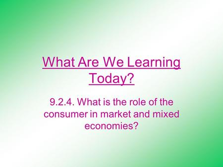 What Are We Learning Today? 9.2.4. What is the role of the consumer in market and mixed economies?