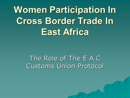 Women Participation In Cross Border Trade In East Africa The Role of The E A C Customs Union Protocol.