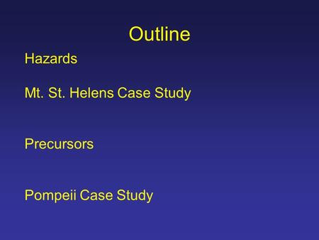 Outline Hazards Mt. St. Helens Case Study Precursors Pompeii Case Study.