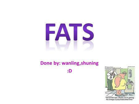 Done by: wanling,shuning :D. What are fats? Fat plays an important role in our body, functioning as an energy store, a cushion for vital organs and a.