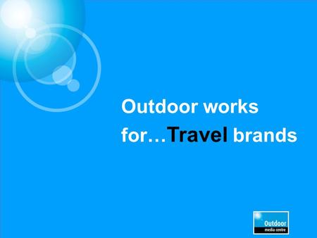 Outdoor works for… Travel brands. £5.9m EE £4.1m£3.9m£2m£1.9m £1.8m£1.6m£990k£970k£920k Leading Travel & Transport brands trust Out of Home.