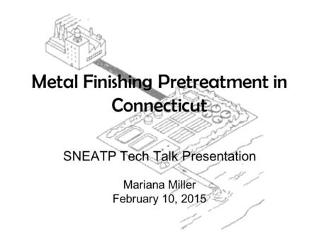Metal Finishing Pretreatment in Connecticut SNEATP Tech Talk Presentation Mariana Miller February 10, 2015.