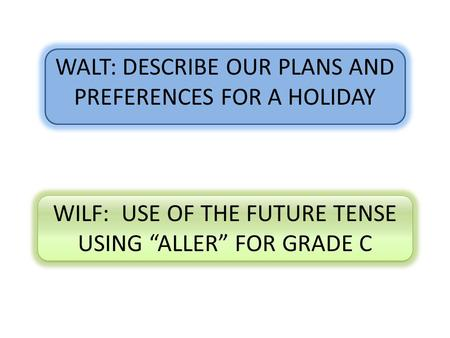 "WALT: DESCRIBE OUR PLANS AND PREFERENCES FOR A HOLIDAY WILF: USE OF THE FUTURE TENSE USING ""ALLER"" FOR GRADE C."