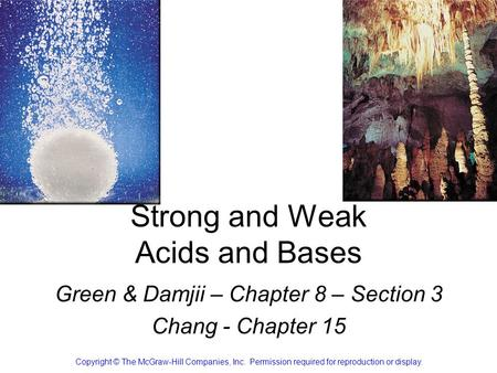 Strong and Weak Acids and Bases Green & Damjii – Chapter 8 – Section 3 Chang - Chapter 15 Copyright © The McGraw-Hill Companies, Inc. Permission required.